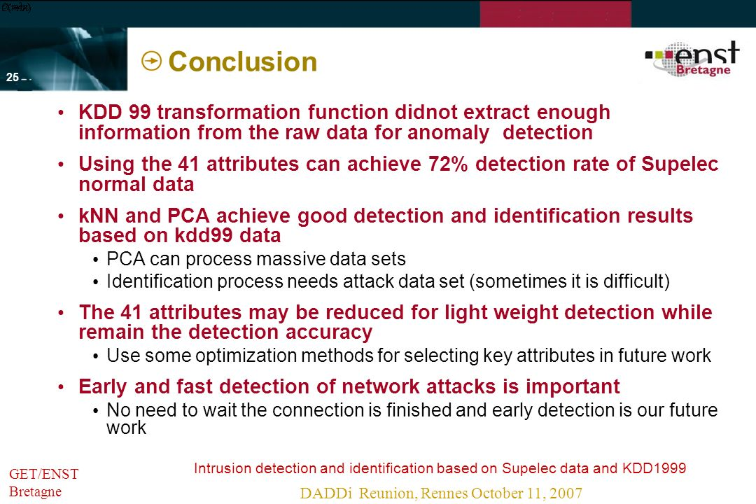 Intrusion detection and identification based on Supelec data and KDD1999 DADDi Reunion, Rennes October 11, 2007 - 24 - GET/ENST Bretagne kNN and PCA methods comparison kNN No need for training Suitable for dynamical envorinment Require large computation in testing stage Need computation (m – dimensionality of vector; n – number of samples) PCA Need considerable computation for training Leight weight in testing stage Need computation (p – number of different attack types; q – number principal components) Suitable for detection massive data