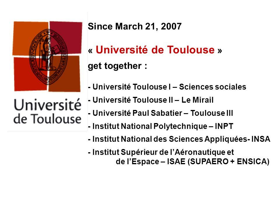 Since March 21, 2007 « Université de Toulouse » get together : - Université Toulouse I – Sciences sociales - Université Toulouse II – Le Mirail - Univ