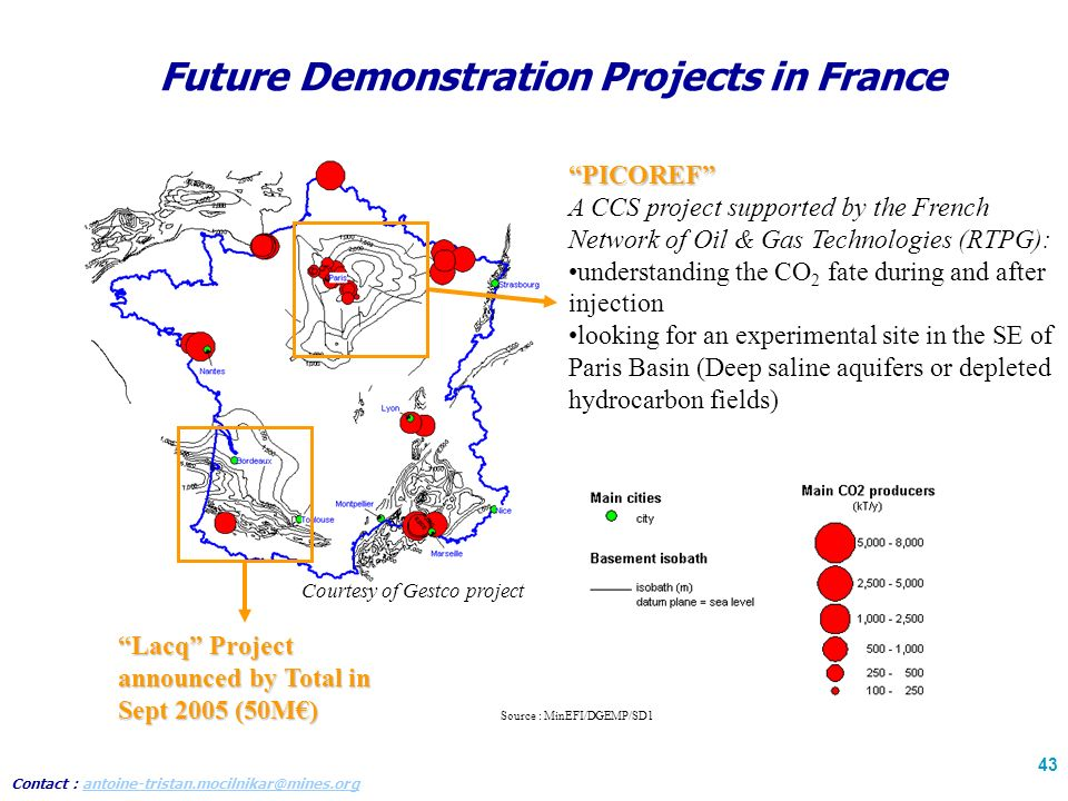 Contact : antoine-tristan.mocilnikar@mines.organtoine-tristan.mocilnikar@mines.org 43 Future Demonstration Projects in France PICOREF A CCS project supported by the French Network of Oil & Gas Technologies (RTPG): understanding the CO 2 fate during and after injection looking for an experimental site in the SE of Paris Basin (Deep saline aquifers or depleted hydrocarbon fields) Lacq Project announced by Total in Sept 2005 (50M) Courtesy of Gestco project Source : MinEFI/DGEMP/SD1