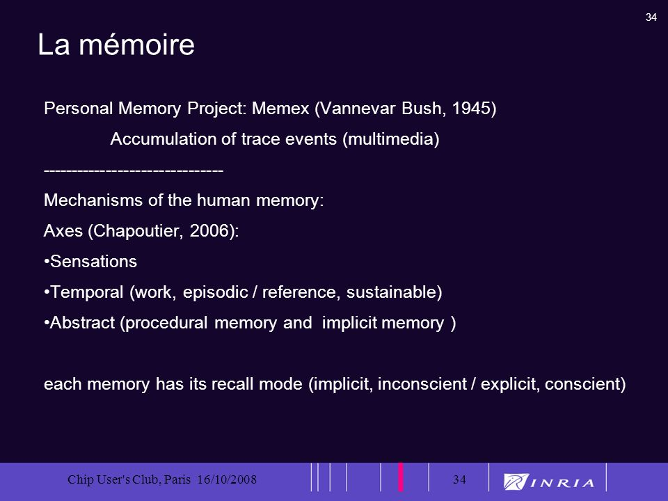 34 Chip User s Club, Paris 16/10/200834 La mémoire Personal Memory Project: Memex (Vannevar Bush, 1945) Accumulation of trace events (multimedia) ------------------------------- Mechanisms of the human memory: Axes (Chapoutier, 2006): Sensations Temporal (work, episodic / reference, sustainable) Abstract (procedural memory and implicit memory ) each memory has its recall mode (implicit, inconscient / explicit, conscient)