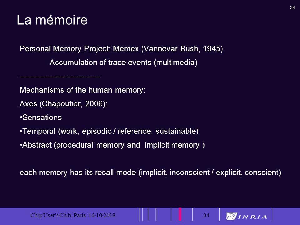 34 Chip User's Club, Paris 16/10/200834 La mémoire Personal Memory Project: Memex (Vannevar Bush, 1945) Accumulation of trace events (multimedia) ----