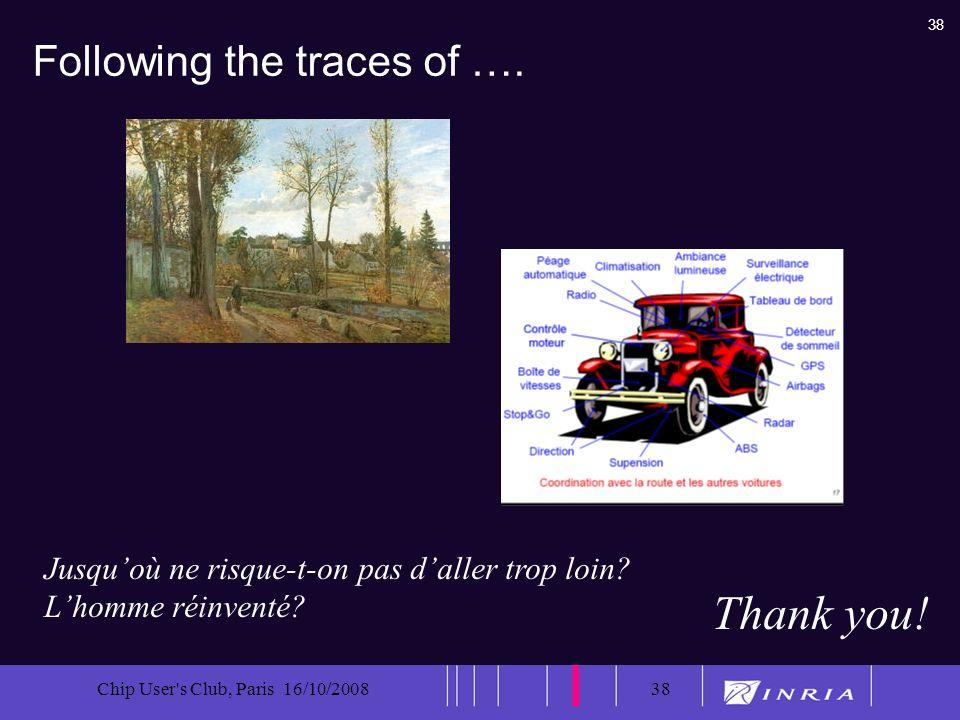 38 Chip User's Club, Paris 16/10/200838 Following the traces of …. Thank you! Jusquoù ne risque-t-on pas daller trop loin? Lhomme réinventé?