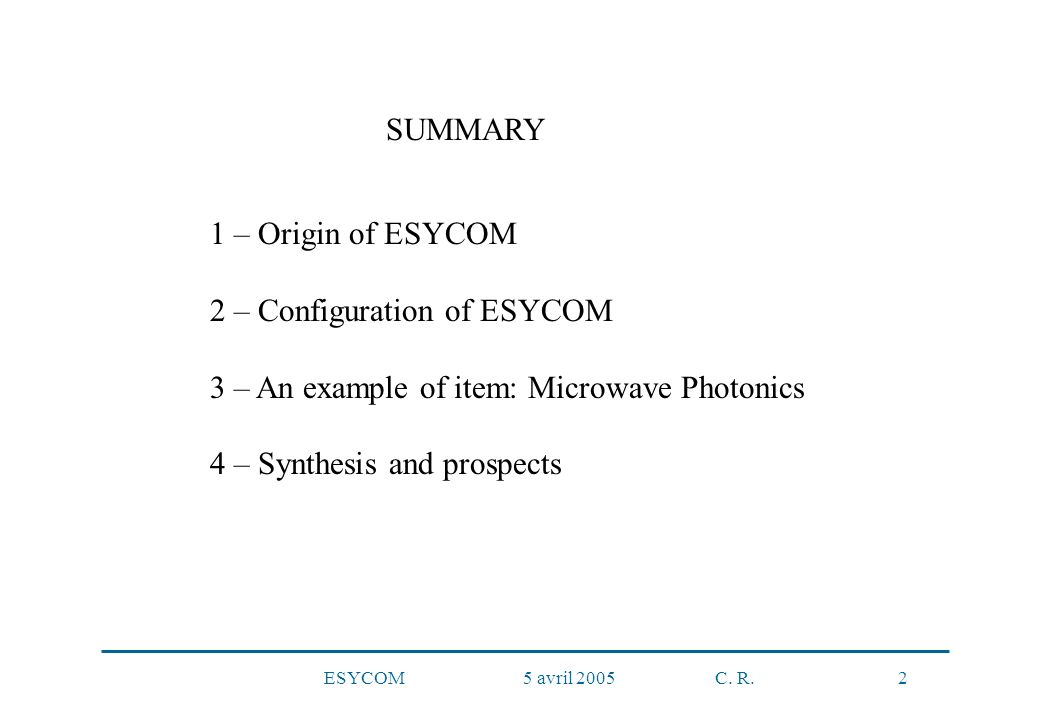 ESYCOM 5 avril 2005 C. R. 2 1 – Origin of ESYCOM 2 – Configuration of ESYCOM 3 – An example of item: Microwave Photonics 4 – Synthesis and prospects S