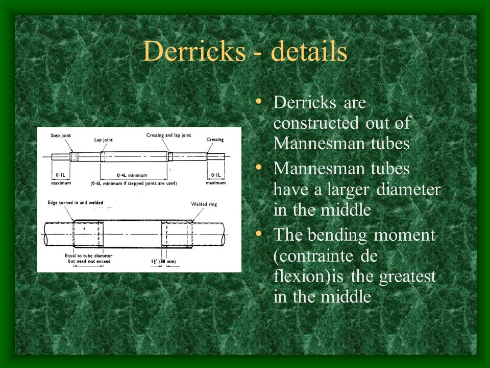 Derricks - details Derricks are constructed out of Mannesman tubes Mannesman tubes have a larger diameter in the middle The bending moment (contrainte