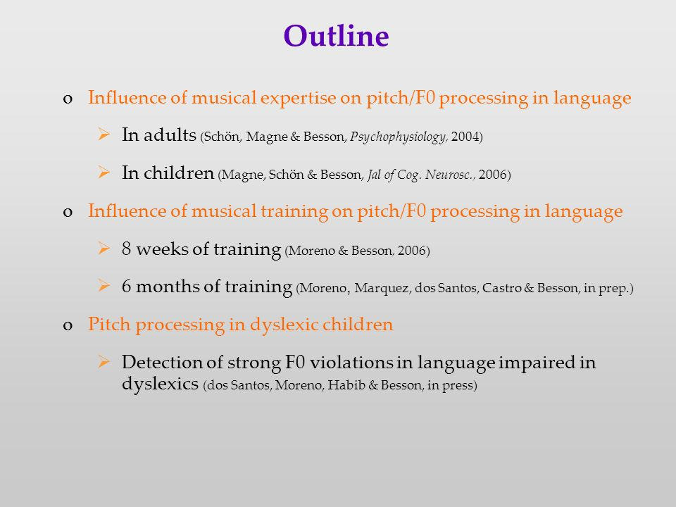Outline oInfluence of musical expertise on pitch/F0 processing in language In adults (Schön, Magne & Besson, Psychophysiology, 2004) In children (Magne, Schön & Besson, Jal of Cog.