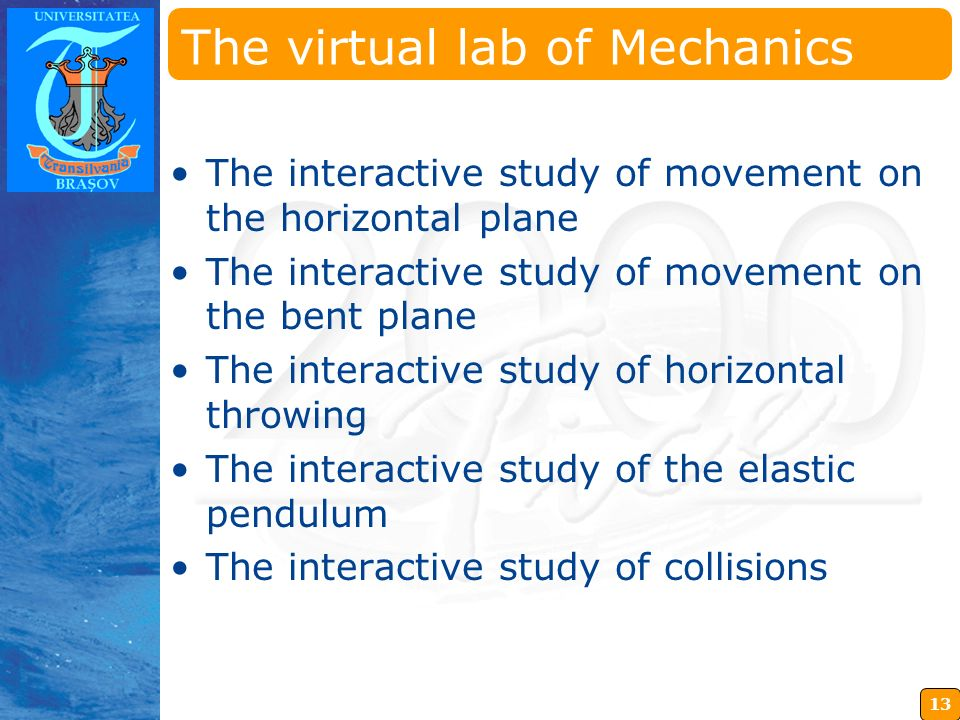 13 Insérez ici votre logo The virtual lab of Mechanics The interactive study of movement on the horizontal plane The interactive study of movement on the bent plane The interactive study of horizontal throwing The interactive study of the elastic pendulum The interactive study of collisions
