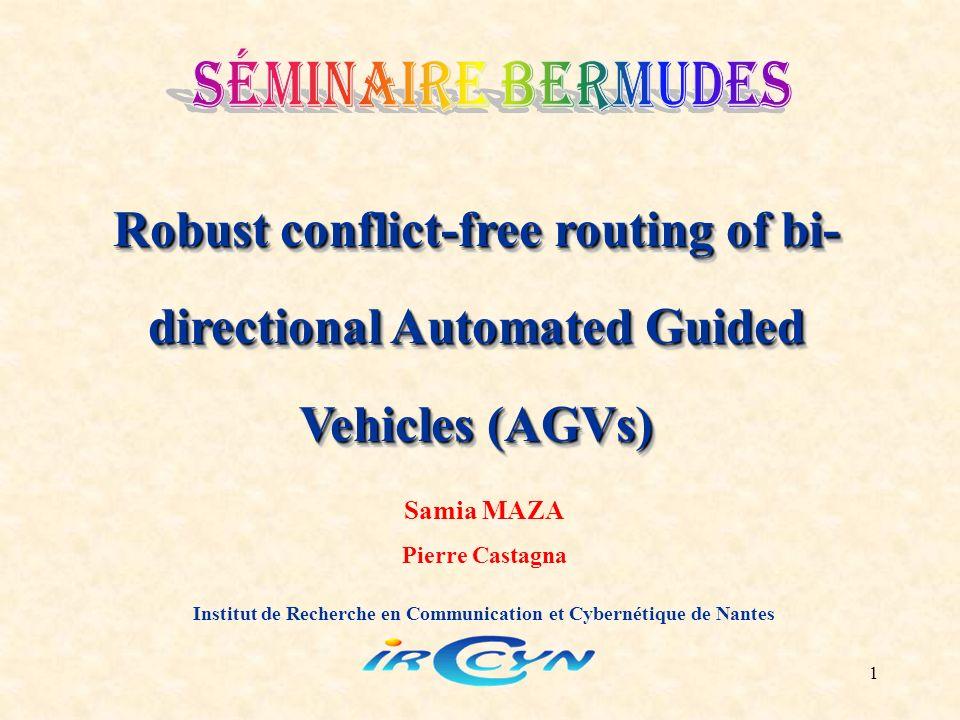 1 Robust conflict-free routing of bi- directional Automated Guided Vehicles (AGVs) Institut de Recherche en Communication et Cybernétique de Nantes Samia MAZA Pierre Castagna