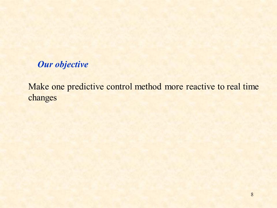 8 Our objective Make one predictive control method more reactive to real time changes