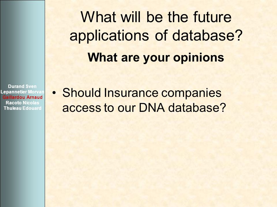 What will be the future applications of database? What are your opinions Should Insurance companies access to our DNA database? Durand Sven Lepannetie