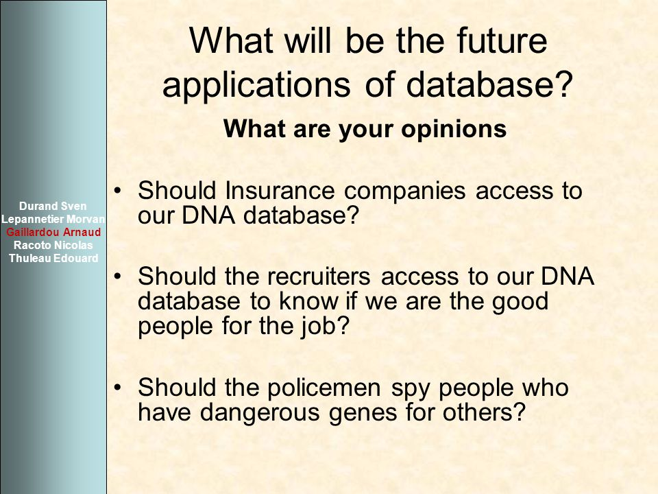 What will be the future applications of database? What are your opinions Should Insurance companies access to our DNA database? Should the recruiters