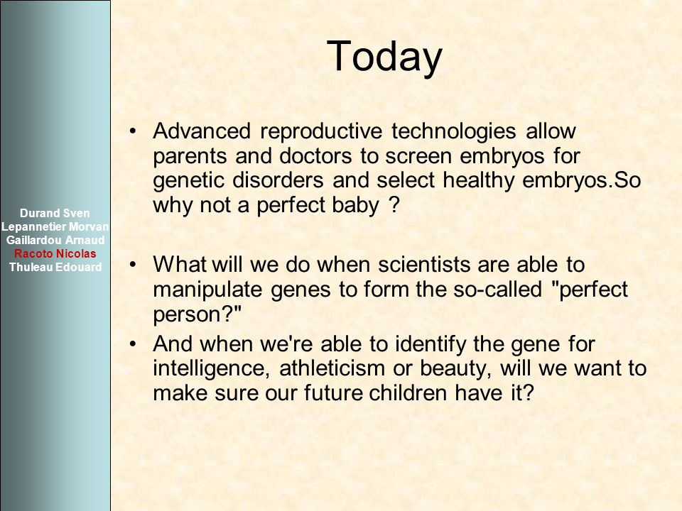 Today Advanced reproductive technologies allow parents and doctors to screen embryos for genetic disorders and select healthy embryos.So why not a per