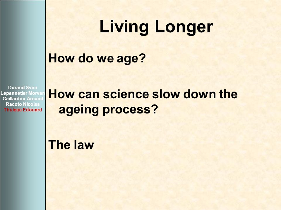 Living Longer How do we age? How can science slow down the ageing process? The law Durand Sven Lepannetier Morvan Gaillardou Arnaud Racoto Nicolas Thu