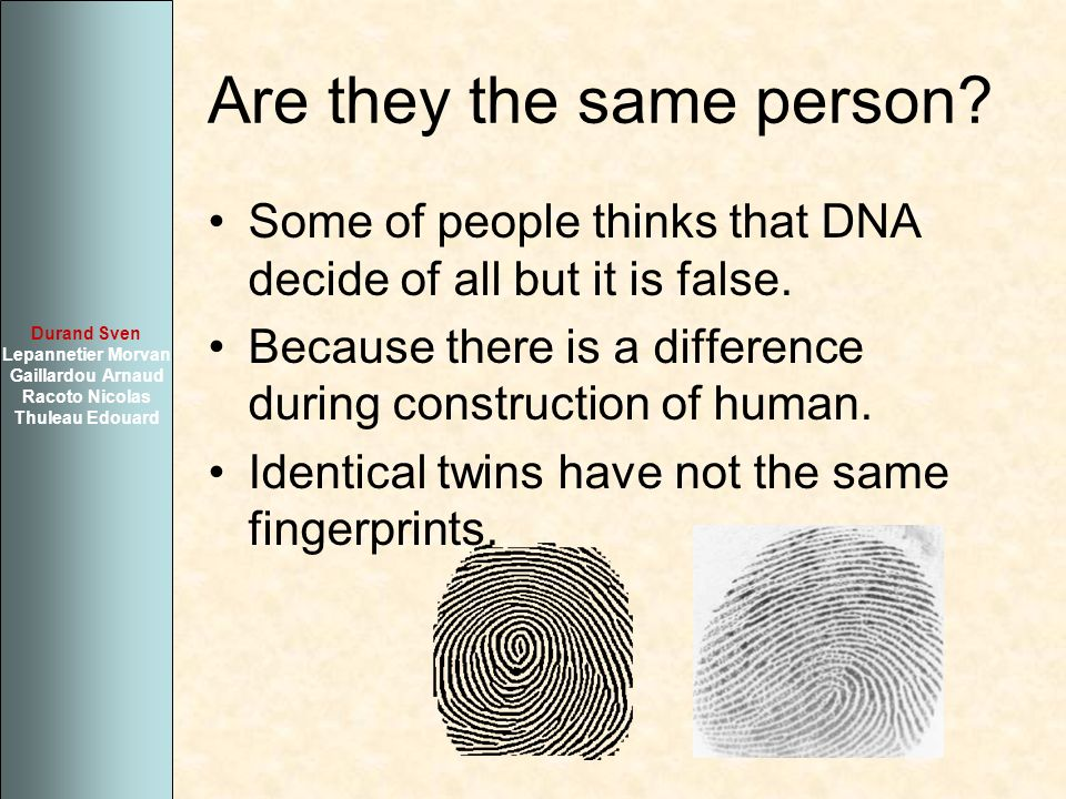Are they the same person? Some of people thinks that DNA decide of all but it is false. Because there is a difference during construction of human. Id