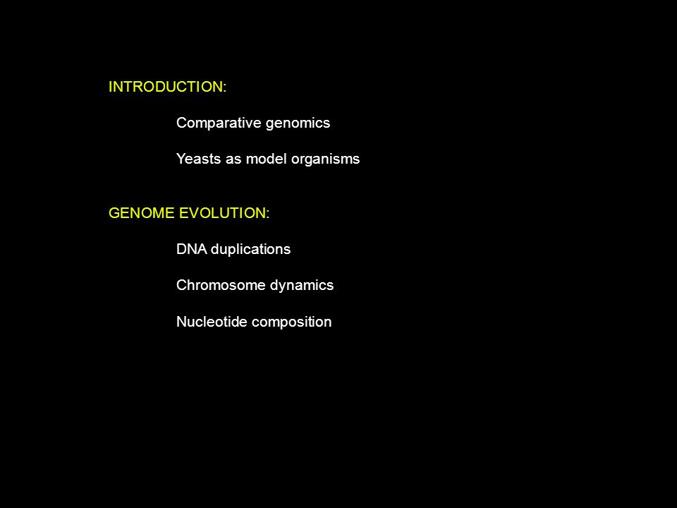 INTRODUCTION: Comparative genomics Yeasts as model organisms GENOME EVOLUTION: DNA duplications Chromosome dynamics Nucleotide composition