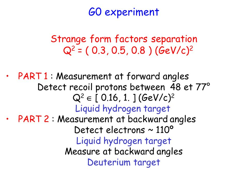 G0 experiment Strange form factors separation Q 2 = ( 0.3, 0.5, 0.8 ) (GeV/c) 2 PART 1 : Measurement at forward angles Detect recoil protons between 48 et 77° Q 2 [ 0.16, 1.