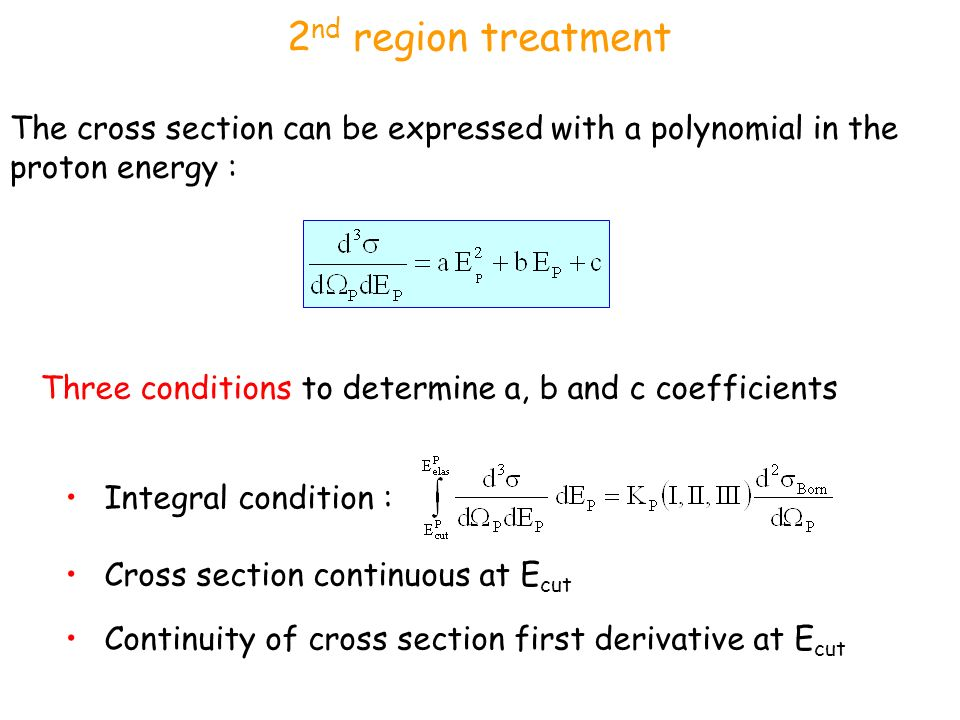 2 nd region treatment Three conditions to determine a, b and c coefficients Integral condition : Cross section continuous at E cut Continuity of cross section first derivative at E cut The cross section can be expressed with a polynomial in the proton energy :