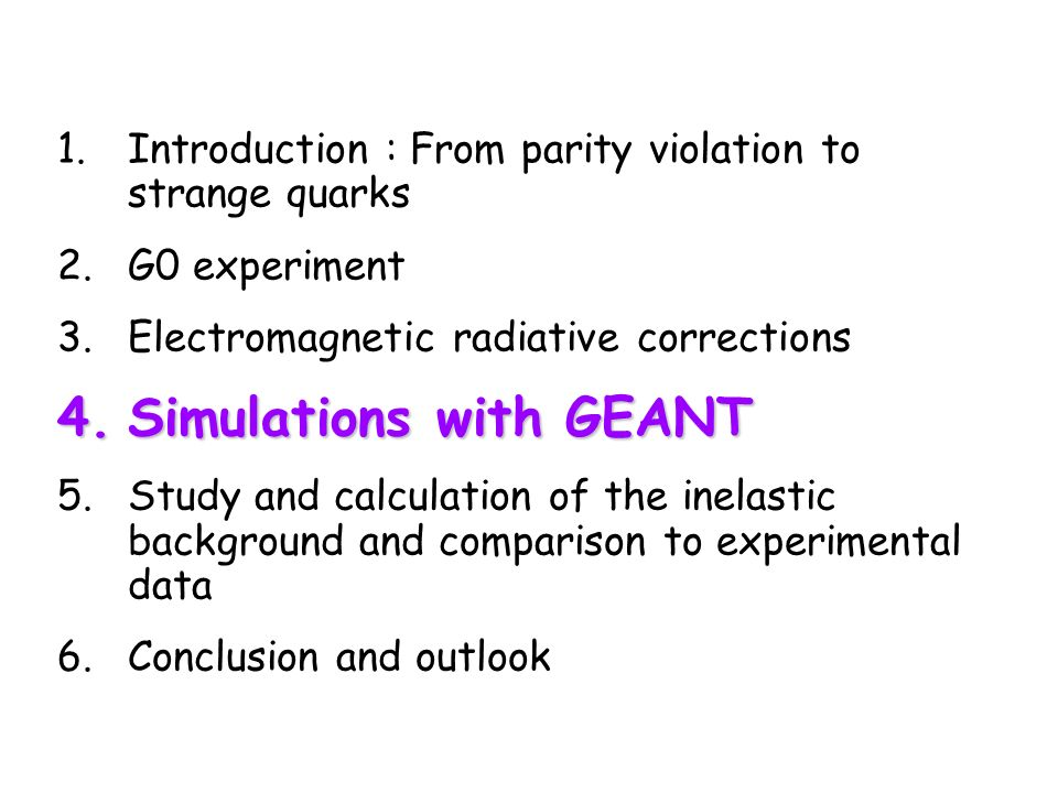 1.Introduction : From parity violation to strange quarks 2.G0 experiment 3.Electromagnetic radiative corrections 4.Simulations with GEANT 5.Study and calculation of the inelastic background and comparison to experimental data 6.Conclusion and outlook