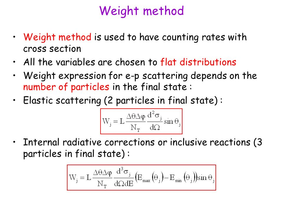 Weight method Weight method is used to have counting rates with cross section All the variables are chosen to flat distributions Weight expression for e-p scattering depends on the number of particles in the final state : Elastic scattering (2 particles in final state) : Internal radiative corrections or inclusive reactions (3 particles in final state) :