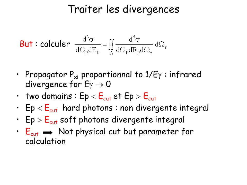 Traiter les divergences Propagator P xi proportionnal to 1/E : infrared divergence for E 0 two domains : Ep E cut et Ep E cut Ep E cut hard photons : non divergente integral Ep E cut soft photons divergente integral E cut Not physical cut but parameter for calculation But : calculer