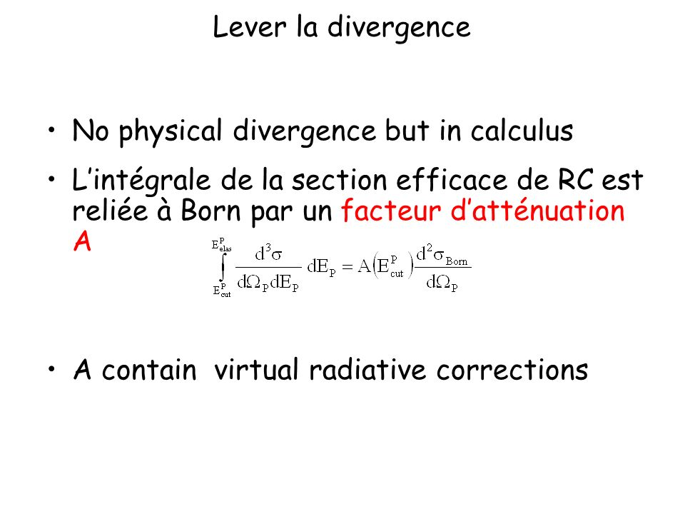Lever la divergence No physical divergence but in calculus Lintégrale de la section efficace de RC est reliée à Born par un facteur datténuation A A contain virtual radiative corrections