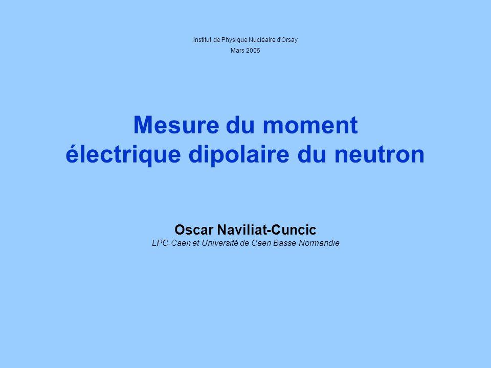 Mesure du moment électrique dipolaire du neutron Oscar Naviliat-Cuncic LPC-Caen et Université de Caen Basse-Normandie Institut de Physique Nucléaire d Orsay Mars 2005