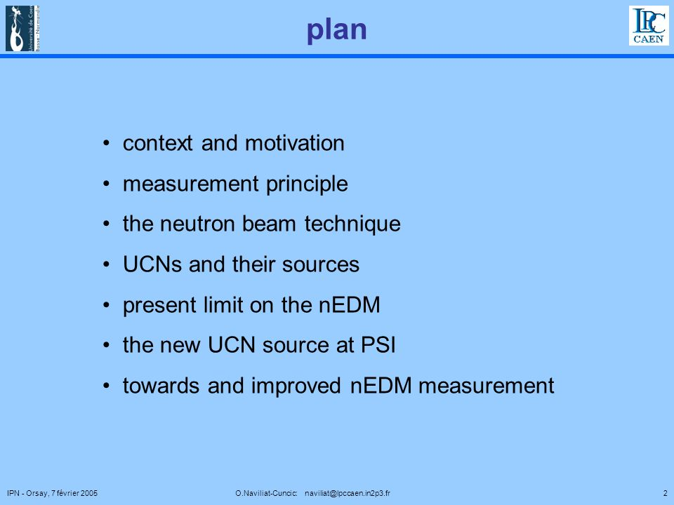 2IPN - Orsay, 7 février 2005 O.Naviliat-Cuncic: naviliat@lpccaen.in2p3.fr plan context and motivation measurement principle the neutron beam technique UCNs and their sources present limit on the nEDM the new UCN source at PSI towards and improved nEDM measurement