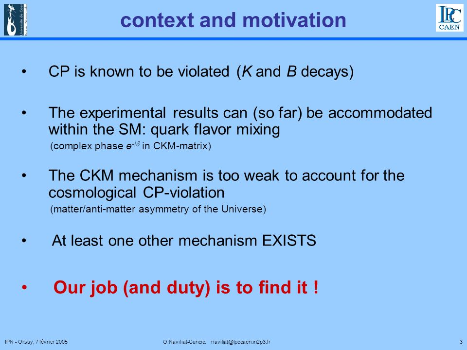 3IPN - Orsay, 7 février 2005 O.Naviliat-Cuncic: naviliat@lpccaen.in2p3.fr context and motivation CP is known to be violated (K and B decays) The experimental results can (so far) be accommodated within the SM: quark flavor mixing (complex phase e -i in CKM-matrix) The CKM mechanism is too weak to account for the cosmological CP-violation (matter/anti-matter asymmetry of the Universe) At least one other mechanism EXISTS Our job (and duty) is to find it !