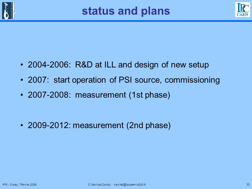 30IPN - Orsay, 7 février 2005 O.Naviliat-Cuncic: naviliat@lpccaen.in2p3.fr status and plans 2004-2006: R&D at ILL and design of new setup 2007: start