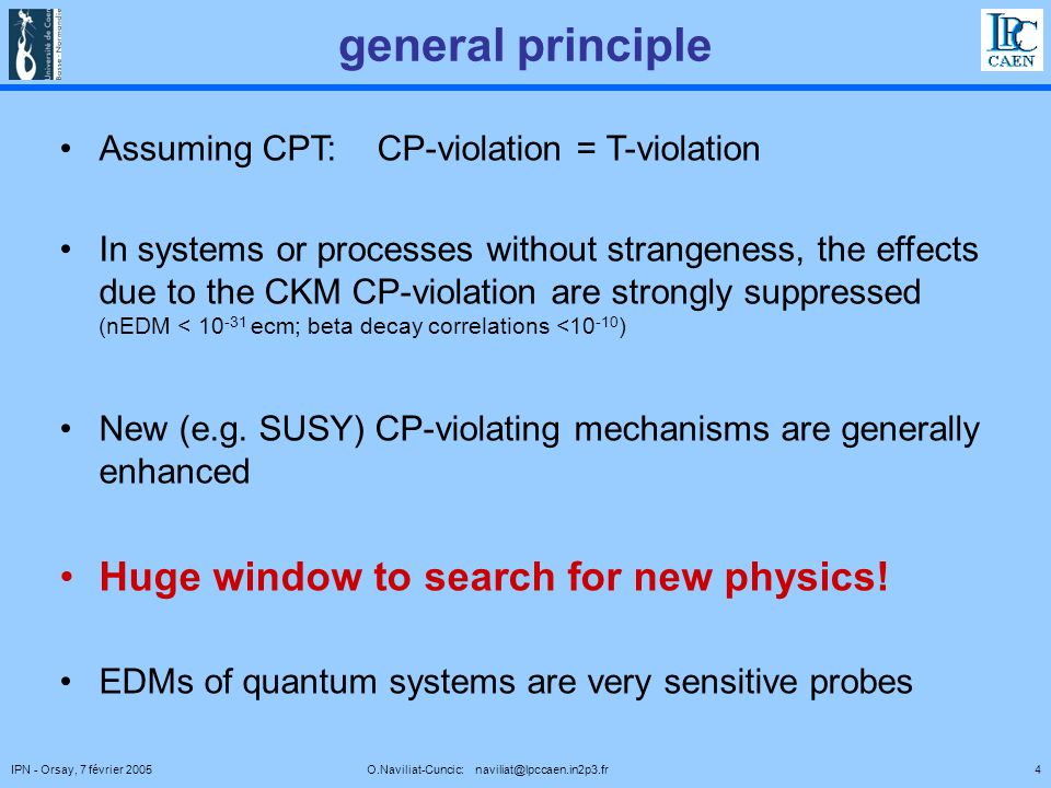 4IPN - Orsay, 7 février 2005 O.Naviliat-Cuncic: naviliat@lpccaen.in2p3.fr general principle Assuming CPT: CP-violation = T-violation In systems or processes without strangeness, the effects due to the CKM CP-violation are strongly suppressed (nEDM < 10 -31 ecm; beta decay correlations <10 -10 ) New (e.g.