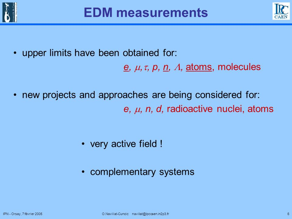 6IPN - Orsay, 7 février 2005 O.Naviliat-Cuncic: naviliat@lpccaen.in2p3.fr EDM measurements upper limits have been obtained for: e,,, p, n,, atoms, molecules new projects and approaches are being considered for: e,, n, d, radioactive nuclei, atoms very active field .