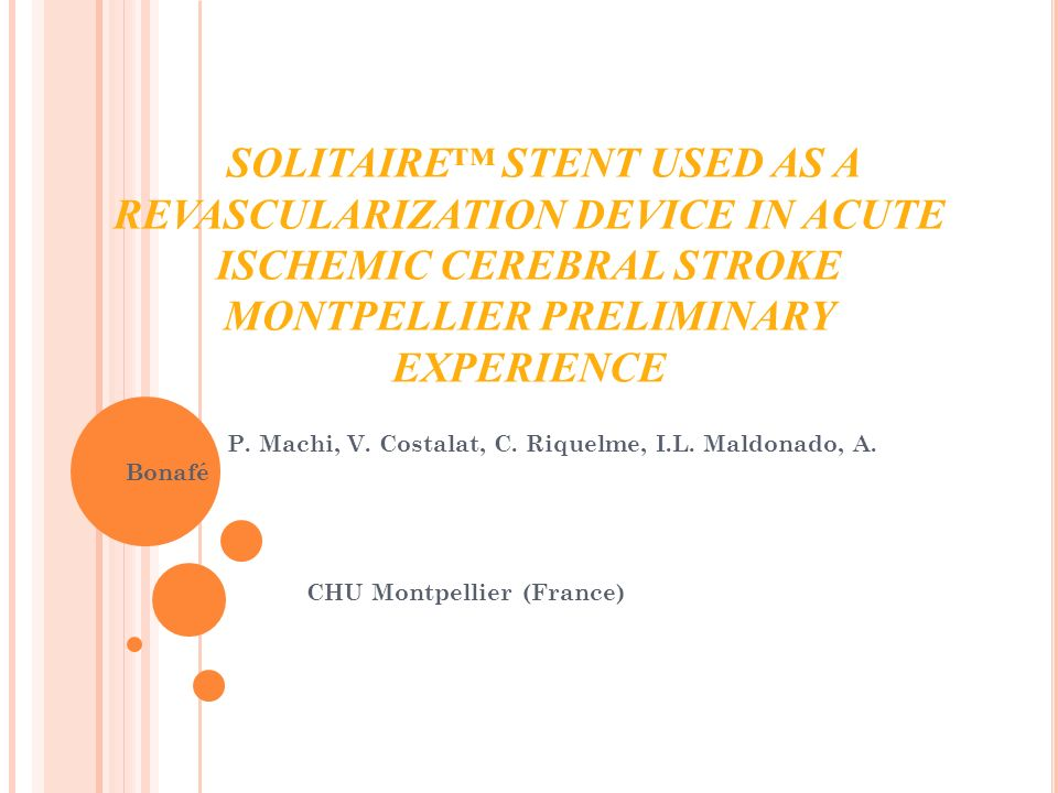 SOLITAIRE STENT USED AS A REVASCULARIZATION DEVICE IN ACUTE ISCHEMIC CEREBRAL STROKE MONTPELLIER PRELIMINARY EXPERIENCE P. Machi, V. Costalat, C. Riqu