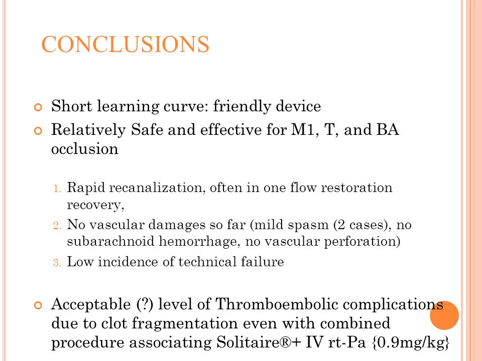 CONCLUSIONS Short learning curve: friendly device Relatively Safe and effective for M1, T, and BA occlusion 1. Rapid recanalization, often in one flow