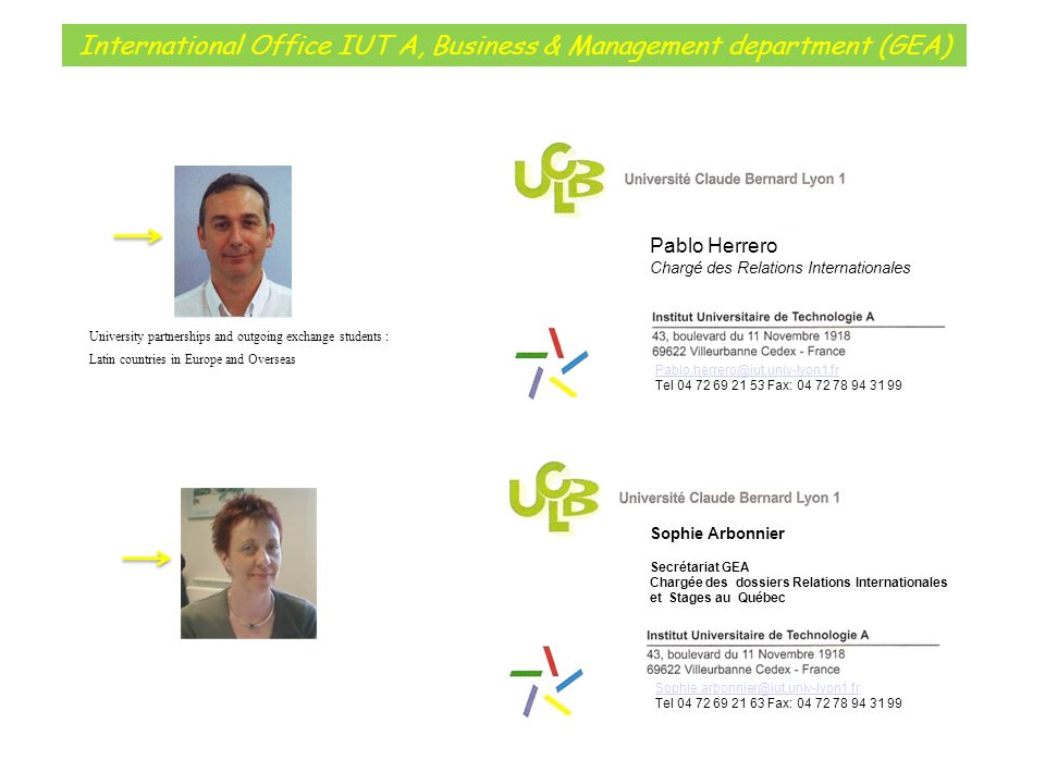 International Office IUT A, Business & Management department (GEA) Pablo Herrero Chargé des Relations Internationales Sophie.arbonnier@iut.univ-lyon1.fr Tel 04 72 69 21 63 Fax: 04 72 78 94 31 99 Sophie Arbonnier Secrétariat GEA Chargée des dossiers Relations Internationales et Stages au Québec Pablo.herrero@iut.univ-lyon1.fr Tel 04 72 69 21 53 Fax: 04 72 78 94 31 99 University partnerships and outgoing exchange students : Latin countries in Europe and Overseas