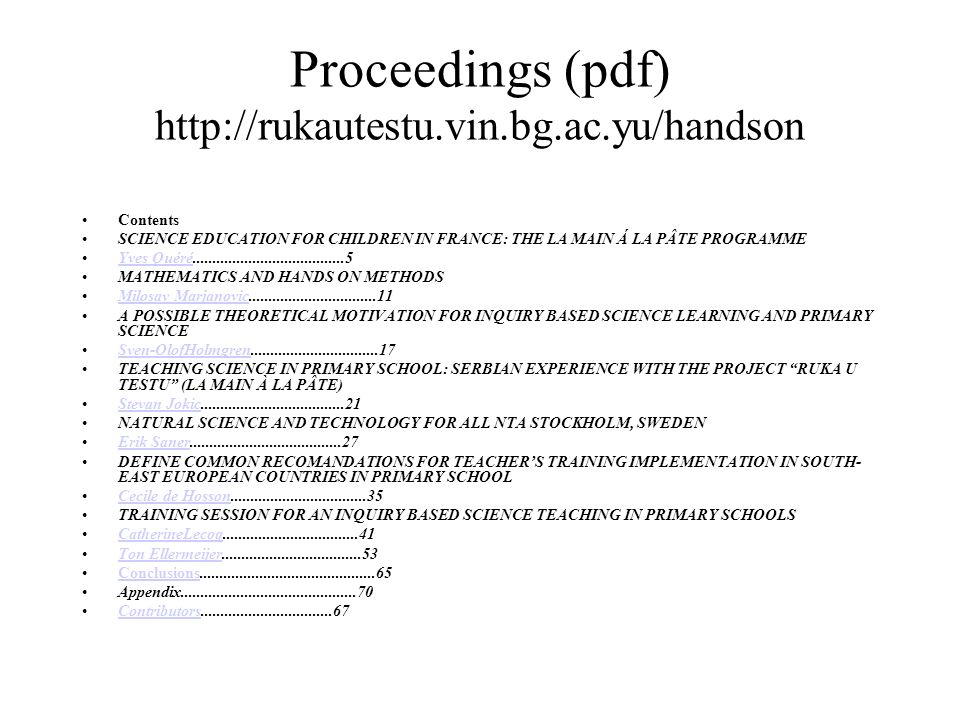 Proceedings (pdf) http://rukautestu.vin.bg.ac.yu/handson Contents SCIENCE EDUCATION FOR CHILDREN IN FRANCE: THE LA MAIN Á LA PÂTE PROGRAMME Yves Quéré......................................5Yves Quéré MATHEMATICS AND HANDS ON METHODS Milosav Marjanovic................................11Milosav Marjanovic A POSSIBLE THEORETICAL MOTIVATION FOR INQUIRY BASED SCIENCE LEARNING AND PRIMARY SCIENCE Sven-OlofHolmgren................................17Sven-OlofHolmgren TEACHING SCIENCE IN PRIMARY SCHOOL: SERBIAN EXPERIENCE WITH THE PROJECT RUKA U TESTU (LA MAIN À LA PÂTE) Stevan Jokic....................................21Stevan Jokic NATURAL SCIENCE AND TECHNOLOGY FOR ALL NTA STOCKHOLM, SWEDEN Erik Saner......................................27Erik Saner DEFINE COMMON RECOMANDATIONS FOR TEACHERS TRAINING IMPLEMENTATION IN SOUTH- EAST EUROPEAN COUNTRIES IN PRIMARY SCHOOL Cecile de Hosson..................................35Cecile de Hosson TRAINING SESSION FOR AN INQUIRY BASED SCIENCE TEACHING IN PRIMARY SCHOOLS CatherineLecoq..................................41CatherineLecoq Ton Ellermeijer...................................53Ton Ellermeijer Conclusions............................................65Conclusions Appendix............................................70 Contributors.................................67Contributors