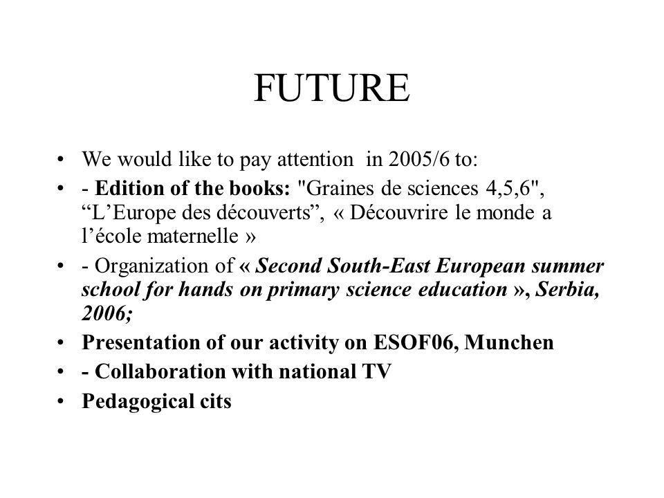 FUTURE We would like to pay attention in 2005/6 to: - Edition of the books: Graines de sciences 4,5,6 , LEurope des découverts, « Découvrire le monde a lécole maternelle » - Organization of « Second South-East European summer school for hands on primary science education », Serbia, 2006; Presentation of our activity on ESOF06, Munchen - Collaboration with national TV Pedagogical cits