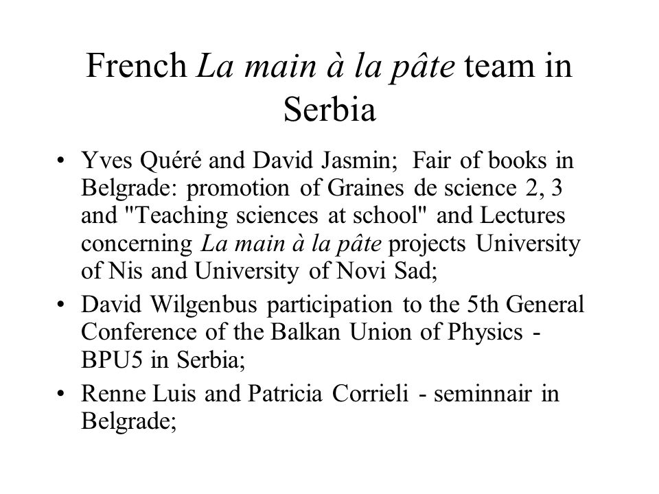 French La main à la pâte team and South-East Europe Yves Quére, Cecile de Hosson, Catherin Lecoq; Summer school is jointly organized by : Vinča Insitute of Nuclear Sciences, Serbian Academy of Sciences and Arts, Euroscience-section for Serbia, Serbian Physical Society and Supported by: Serbian Ministry of Education and Sport, French Embassy in Belgrade, InterAcademy Panel(IAP) http://rukautestu.vin.bg.ac.yu/hadson