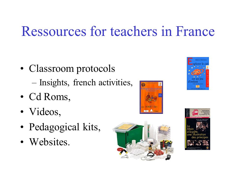 Ressources for teachers in France Classroom protocols –Insights, french activities, Cd Roms, Videos, Pedagogical kits, Websites.