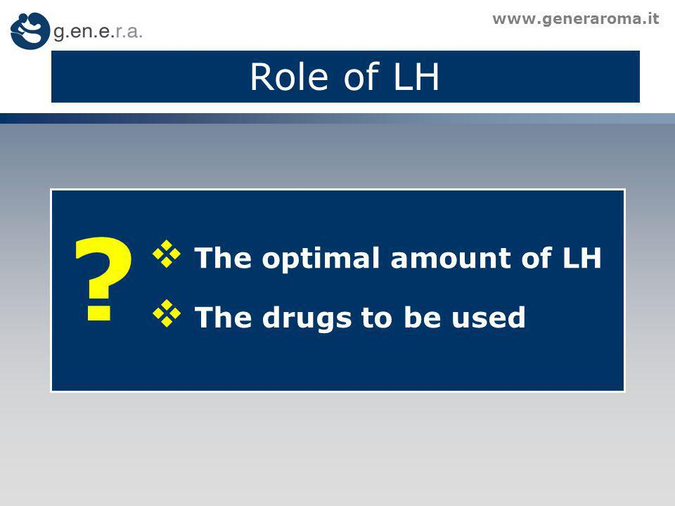 Role of LH www.generaroma.it ? The optimal amount of LH The drugs to be used