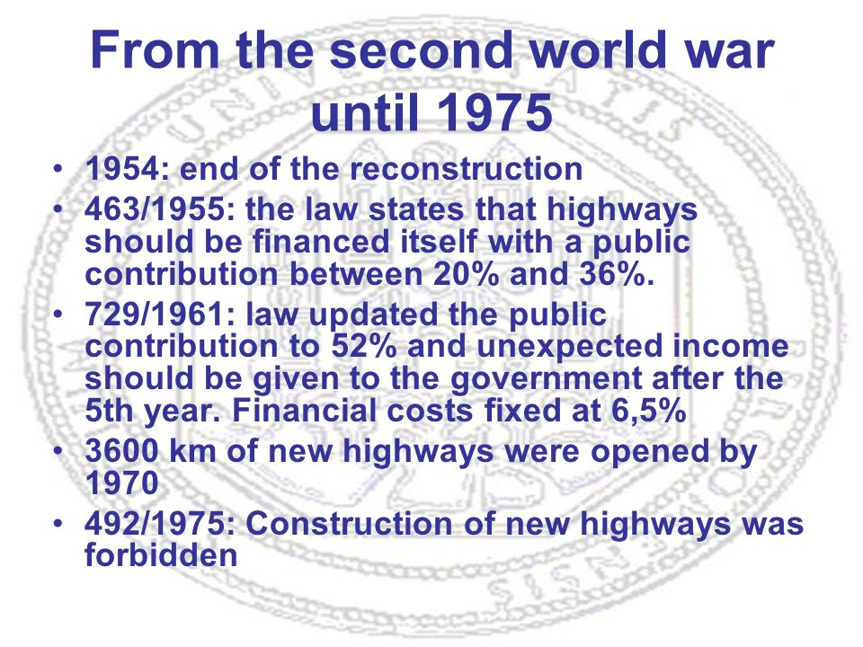 From the second world war until 1975 1954: end of the reconstruction 463/1955: the law states that highways should be financed itself with a public contribution between 20% and 36%.