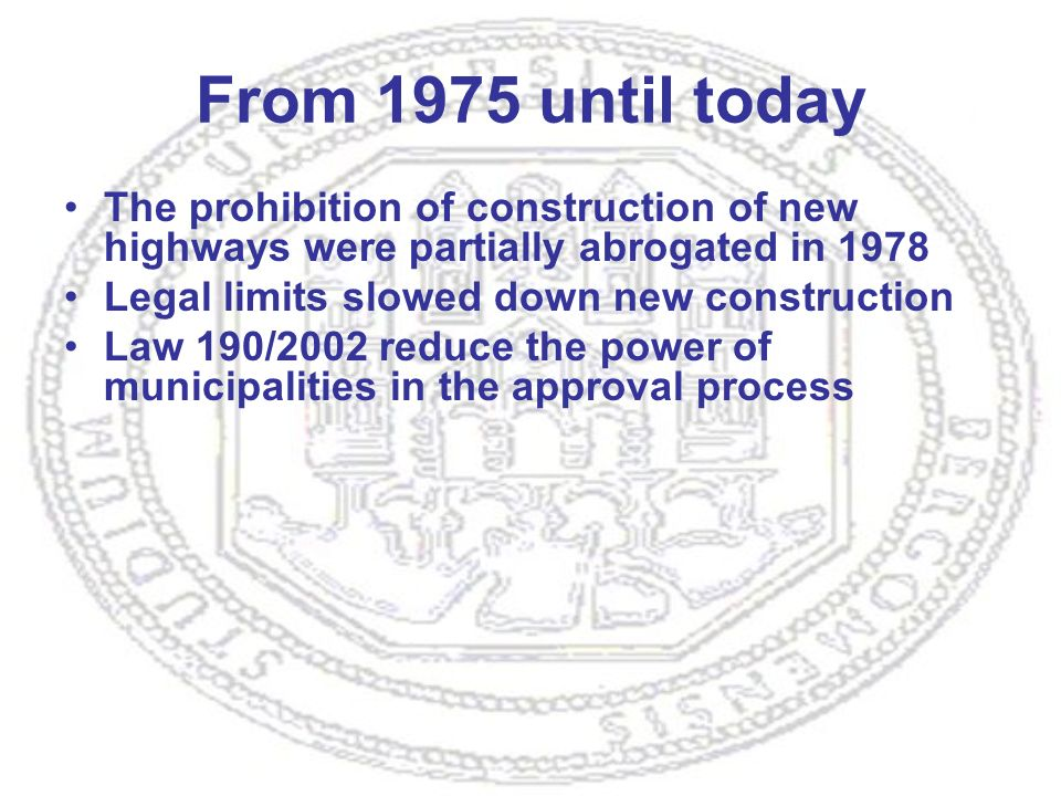 From 1975 until today The prohibition of construction of new highways were partially abrogated in 1978 Legal limits slowed down new construction Law 190/2002 reduce the power of municipalities in the approval process