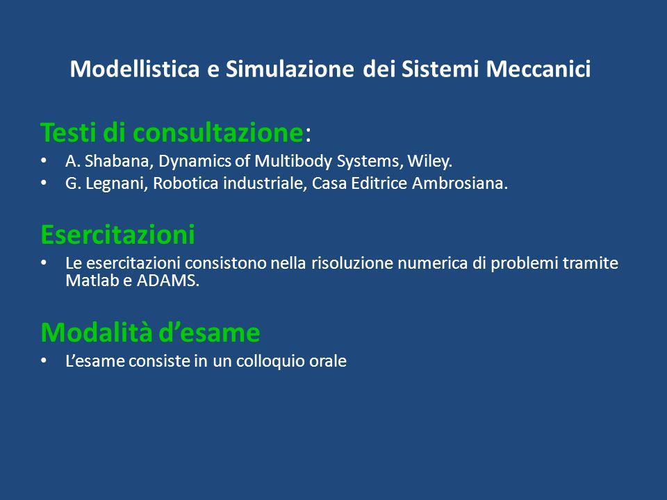 Modellistica e Simulazione dei Sistemi Meccanici Testi di consultazione: A. Shabana, Dynamics of Multibody Systems, Wiley. G. Legnani, Robotica indust