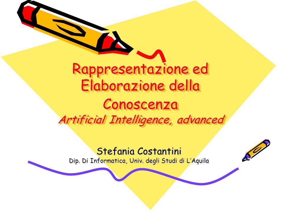 Rappresentazione ed Elaborazione della Conoscenza Artificial Intelligence, advanced Stefania Costantini Dip. Di Informatica, Univ. degli Studi di LAqu