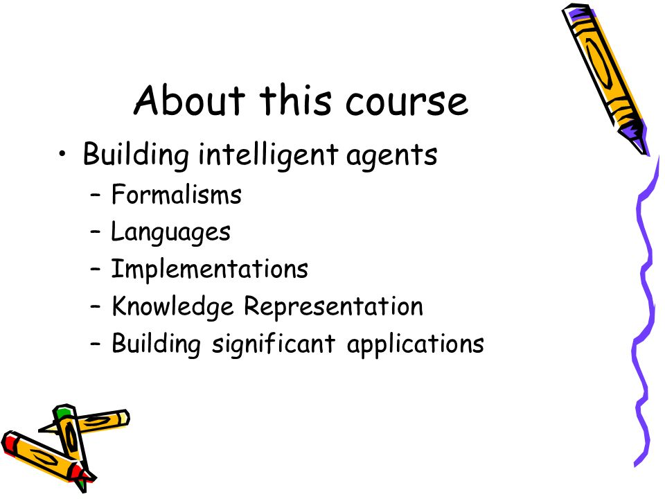 About this course Building intelligent agents –Formalisms –Languages –Implementations –Knowledge Representation –Building significant applications