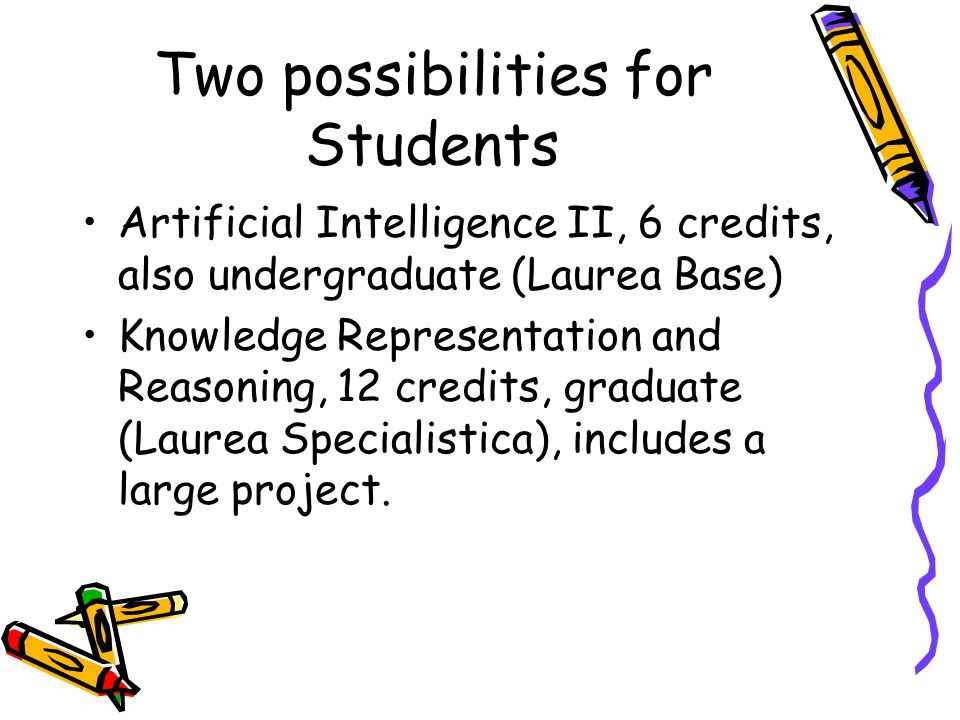 Two possibilities for Students Artificial Intelligence II, 6 credits, also undergraduate (Laurea Base) Knowledge Representation and Reasoning, 12 cred