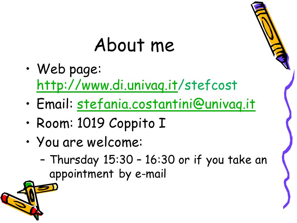 About me Web page: http://www.di.univaq.it/stefcost http://www.di.univaq.it Email: stefania.costantini@univaq.itstefania.costantini@univaq.it Room: 1019 Coppito I You are welcome: –Thursday 15:30 – 16:30 or if you take an appointment by e-mail