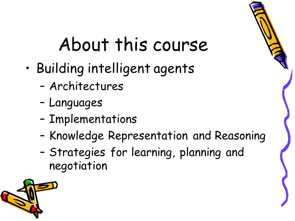 About this course Building intelligent agents –Architectures –Languages –Implementations –Knowledge Representation and Reasoning –Strategies for learn