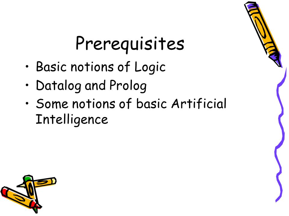 Prerequisites Basic notions of Logic Datalog and Prolog Some notions of basic Artificial Intelligence