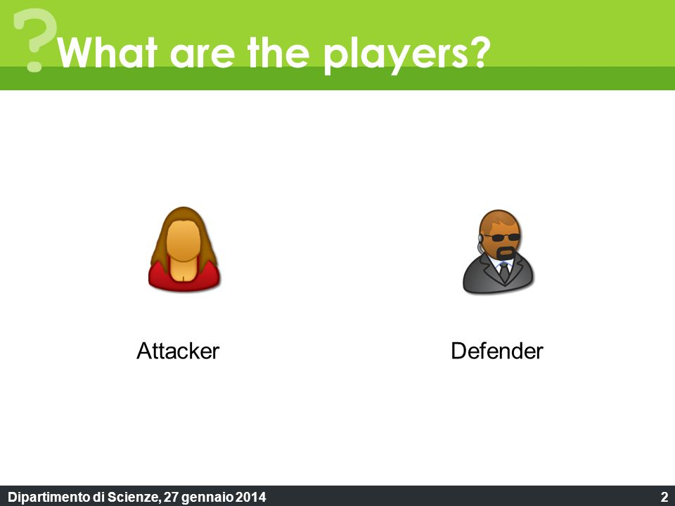 Dipartimento di Scienze, 27 gennaio 20142 ? What are the players? AttackerDefender