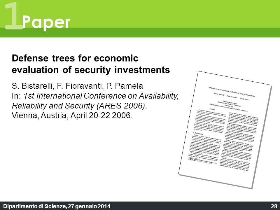 Dipartimento di Scienze, 27 gennaio 201428 1 Paper Defense trees for economic evaluation of security investments S. Bistarelli, F. Fioravanti, P. Pame