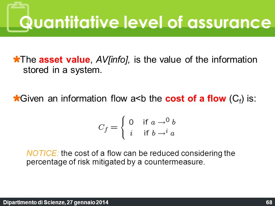 Dipartimento di Scienze, 27 gennaio 201468 Quantitative level of assurance The asset value, AV[info], is the value of the information stored in a syst
